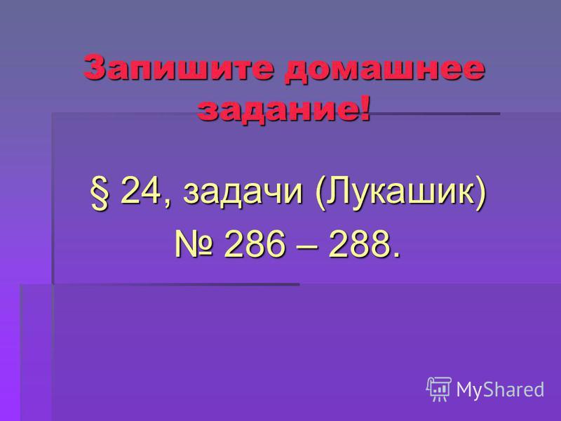 Запишите домашнее задание! § 24, задачи (Лукашик) 286 – 288. 286 – 288.