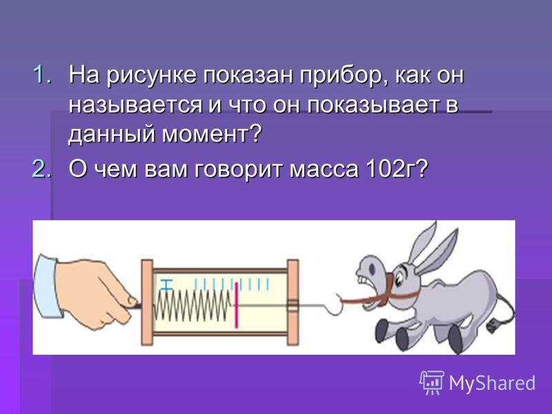 1. На рисунке показан прибор, как он называется и что он показывает в данный момент? 2. О чем вам говорит масса 102 г?