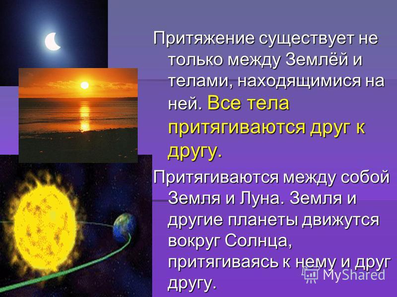 Притяжение существует не только между Землёй и телами, находящимися на ней. Все тела притягиваются друг к другу. Притягиваются между собой Земля и Луна. Земля и другие планеты движутся вокруг Солнца, притягиваясь к нему и друг другу.