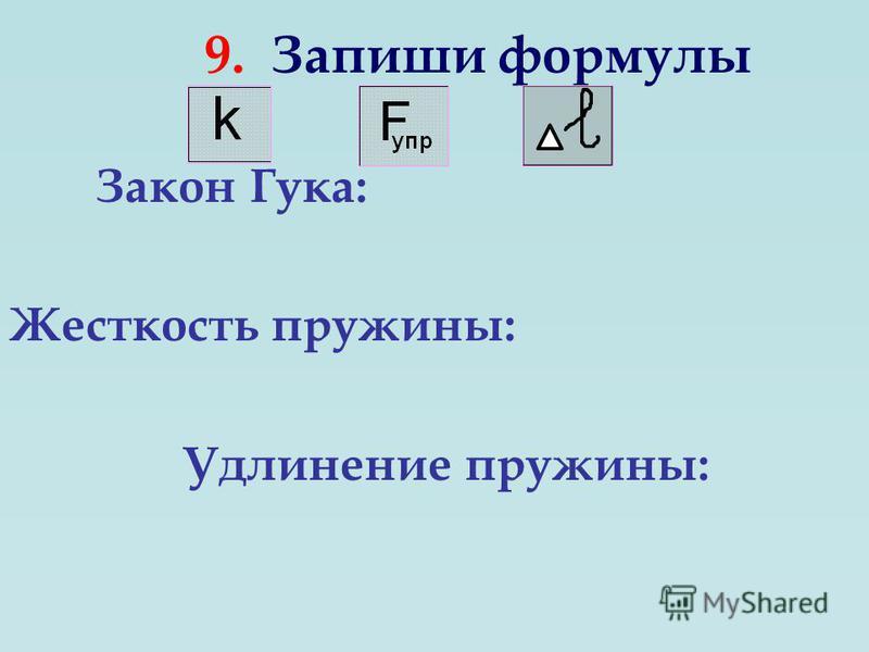 9. Запиши формулы Закон Гука: Жесткость пружины: Удлинение пружины: