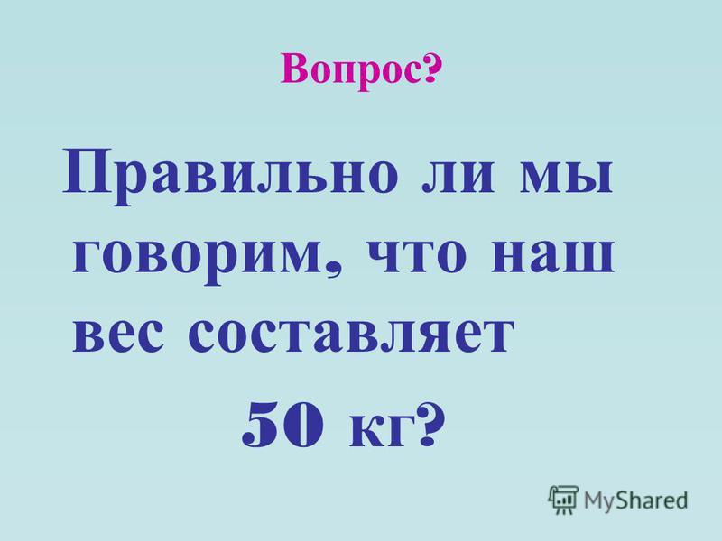Вопрос ? Правильно ли мы говорим, что наш вес составляет 50 кг ?
