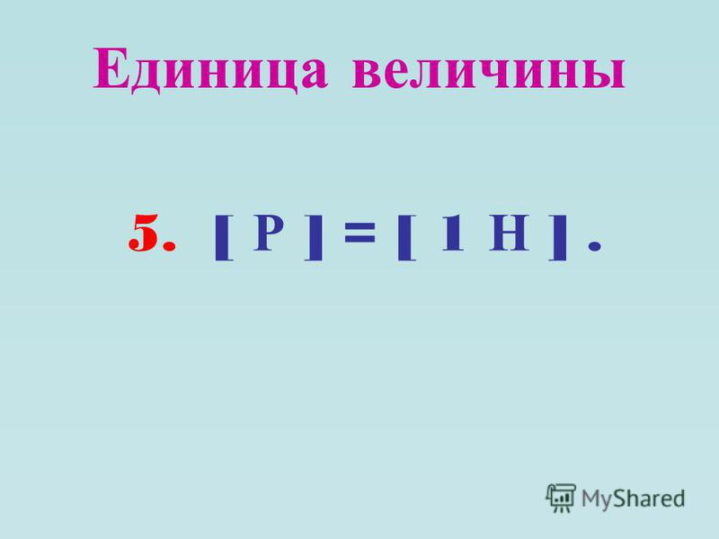 Единица величины 5. [ Р ] = [ 1 Н ].