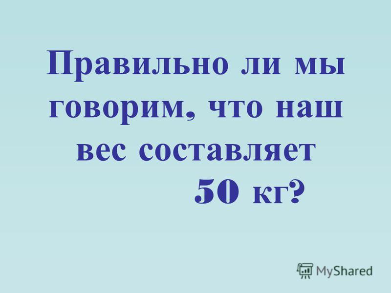 Правильно ли мы говорим, что наш вес составляет 50 кг ?