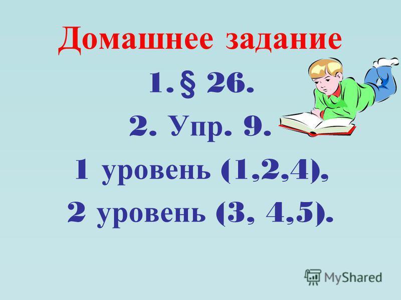Домашнее задание 1. § 26. 2. Упр. 9. 1 уровень (1,2,4), 2 уровень (3, 4,5).