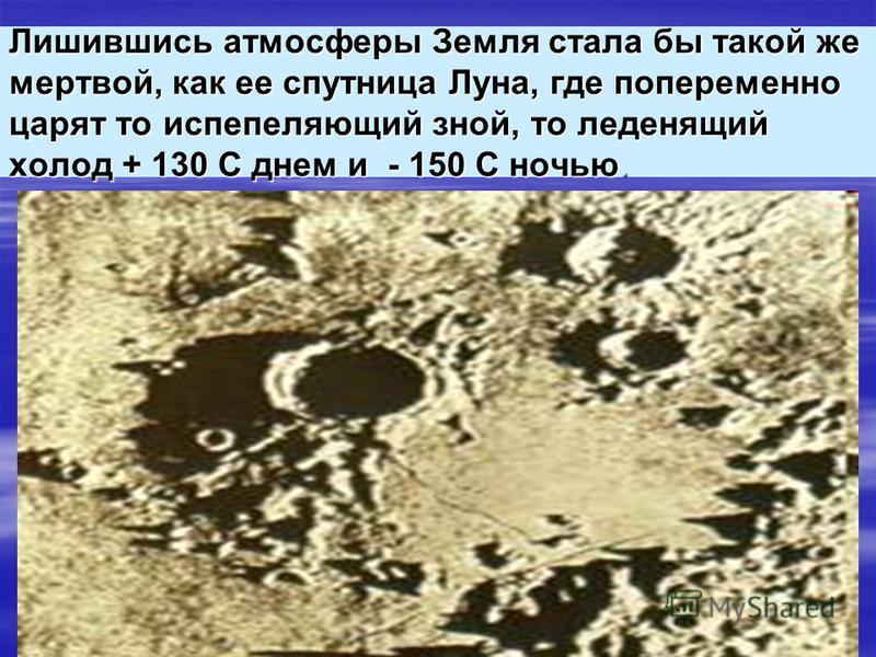 Лишившись атмосферы Земля стала бы такой же мертвой, как ее спутница Луна, где попеременно царят то испепеляющий зной, то леденящий холод + 130 С днем и - 150 С ночью.