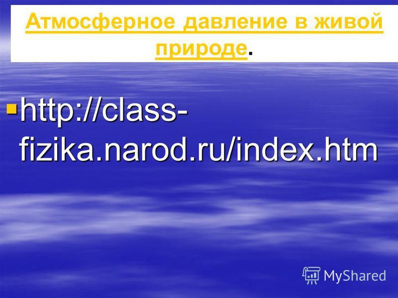 http://class- fizika.narod.ru/index.htm http://class- fizika.narod.ru/index.htm Атмосферное давление в живой природе Атмосферное давление в живой природе.