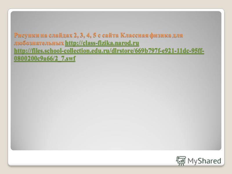 Рисунки на слайдах 2, 3, 4, 5 с сайта Классная физика для любознательных http://class-fizika.narod.ru http://files.school-collection.edu.ru/dlrstore/669b797f-e921-11dc-95ff- 0800200c9a66/2_7. swf http://class-fizika.narod.ru http://files.school-colle