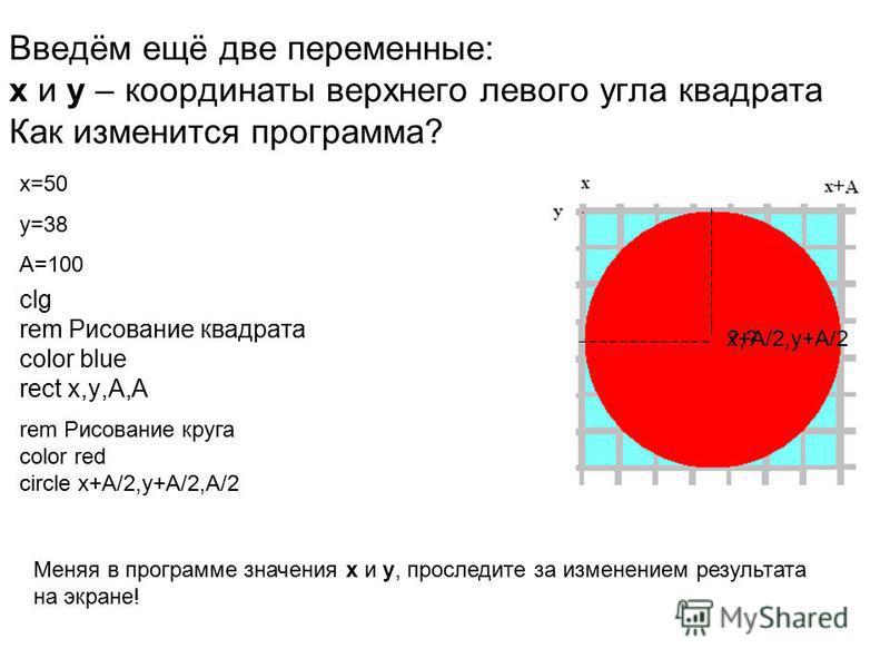 Введём ещё две переменные: x и y – координаты верхнего левого угла квадрата Как изменится программа? clg rem Рисование квадрата color blue rect x,y,A,A rem Рисование круга color red circle x+A/2,y+A/2,A/2 ?,?x+A/2,y+A/2 x=50 y=38 A=100 Меняя в програ