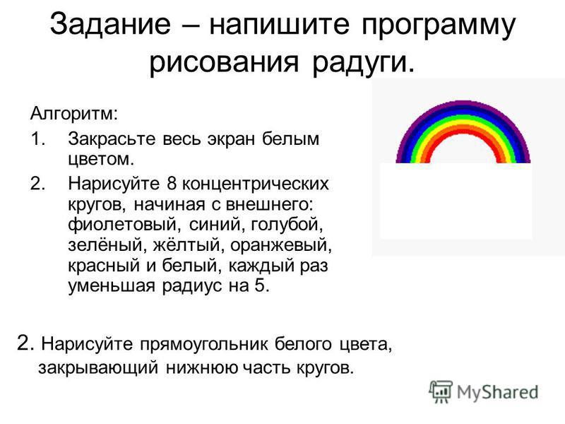 Задание – напишите программу рисования радуги. Алгоритм: 1. Закрасьте весь экран белым цветом. 2. Нарисуйте 8 концентрических кругов, начиная с внешнего: фиолетовый, синий, голубой, зелёный, жёлтый, оранжевый, красный и белый, каждый раз уменьшая рад
