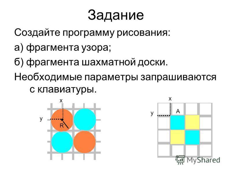 Задание Создайте программу рисования: а) фрагмента узора; б) фрагмента шахматной доски. Необходимые параметры запрашиваются с клавиатуры. х у А х у R