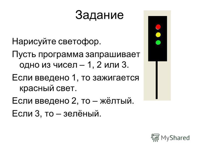 Задание Нарисуйте светофор. Пусть программа запрашивает одно из чисел – 1, 2 или 3. Если введено 1, то зажигается красный свет. Если введено 2, то – жёлтый. Если 3, то – зелёный.