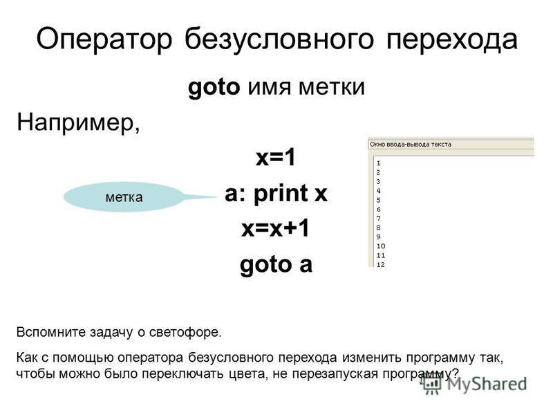 Оператор безусловного перехода goto имя метки Например, x=1 a: print x x=x+1 goto a метка Вспомните задачу о светофоре. Как с помощью оператора безусловного перехода изменить программу так, чтобы можно было переключать цвета, не перезапуская программ