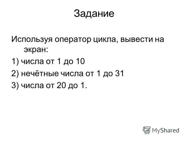 Задание Используя оператор цикла, вывести на экран: 1) числа от 1 до 10 2) нечётные числа от 1 до 31 3) числа от 20 до 1.