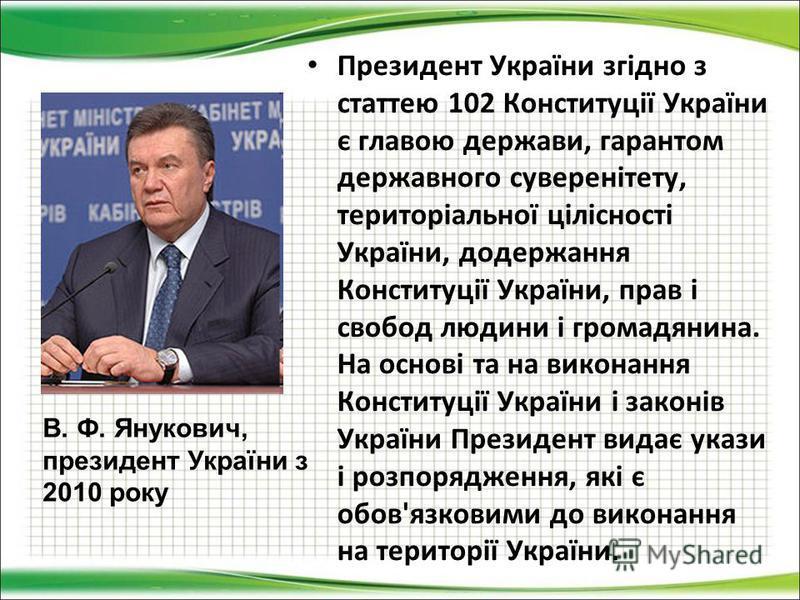 Президент України згідно з статтею 102 Конституції України є главою держави, гарантом державного суверенітету, територіальної цілісності України, додержання Конституції України, прав і свобод людини і громадянина. На основі та на виконання Конституці