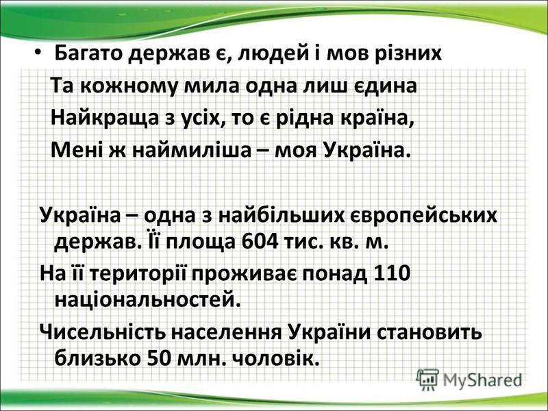 Багато держав є, людей і мов різних Та кожному мила одна лиш єдина Найкраща з усіх, то є рідна країна, Мені ж наймиліша – моя Україна. Україна – одна з найбільших європейських держав. Її площа 604 тис. кв. м. На її території проживає понад 110 націон