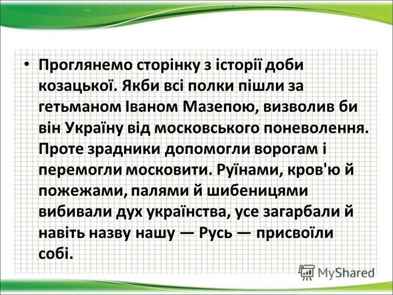 Проглянемо сторінку з історії доби козацької. Якби всі полки пішли за гетьманом Іваном Мазепою, визволив би він Україну від московського поневолення. Проте зрадники допомогли ворогам і перемогли московити. Руїнами, кров'ю й пожежами, палями й шибениц