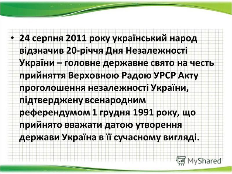 24 серпня 2011 року український народ відзначив 20-річчя Дня Незалежності України – головне державне свято на честь прийняття Верховною Радою УРСР Акту проголошення незалежності України, підтверджену всенародним референдумом 1 грудня 1991 року, що пр