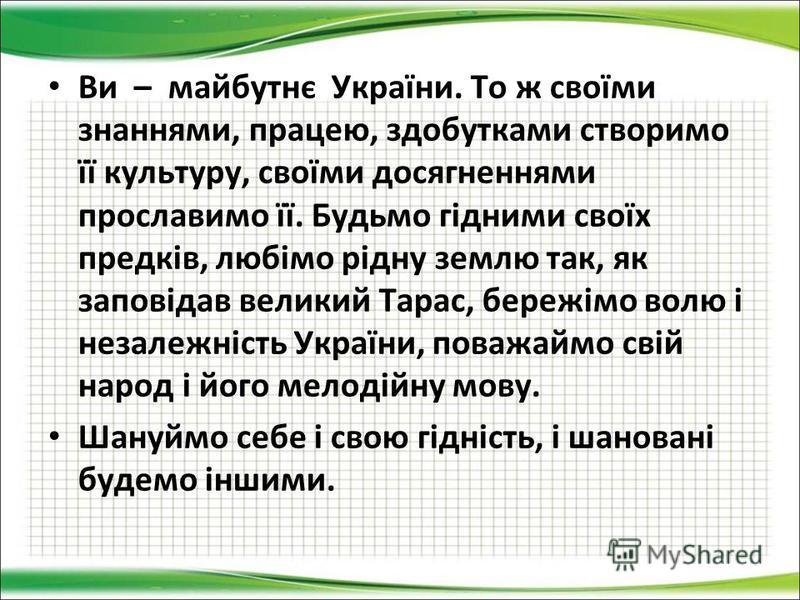 Ви – майбутнє України. То ж своїми знаннями, працею, здобутками створимо її культуру, своїми досягненнями прославимо її. Будьмо гідними своїх предків, любімо рідну землю так, як заповідав великий Тарас, бережімо волю і незалежність України, поважаймо