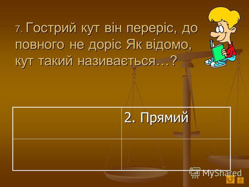 7. Гострий кут він переріс, до повного не доріс Як відомо, кут такий називається…? 2. Прямий