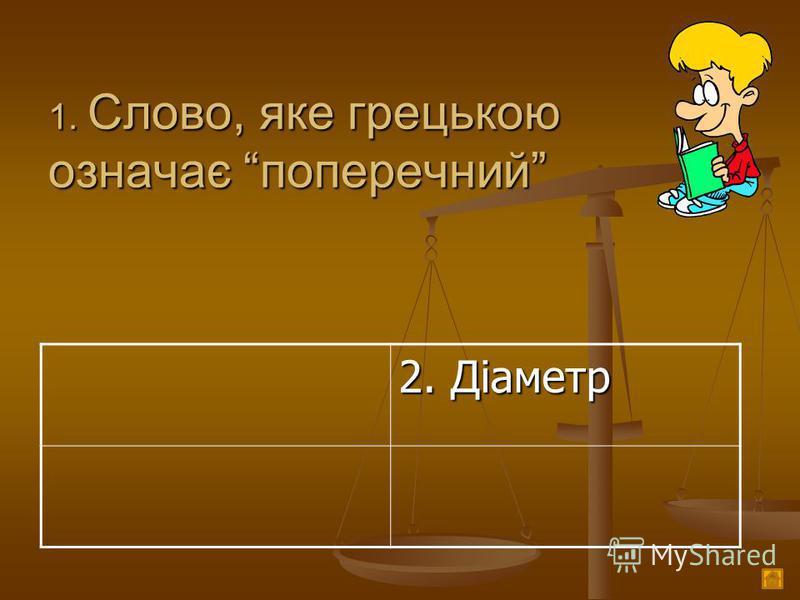 1. Слово, яке грецькою означає поперечний 2. Діаметр
