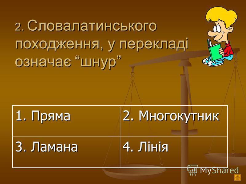 2. Словалатинського походження, у перекладі означає шнур 1. Пряма 2. Многокутник 3. Ламана 4. Лінія