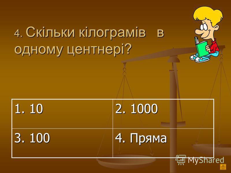 4. Скільки кілограмів в одному центнері? 1. 10 2. 1000 3. 100 4. Пряма