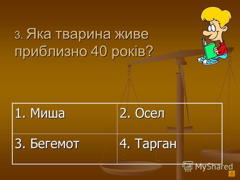 3. Яка тварина живе приблизно 40 років? 1. Миша 2. Осел 3. Бегемот 4. Тарган