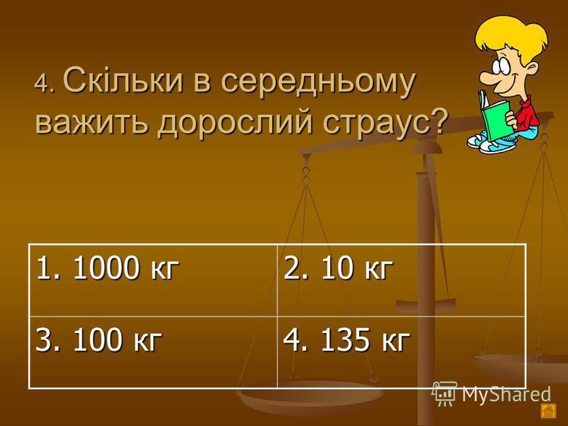 4. Скільки в середньому важить дорослий страус? 1. 1000 кг 2. 10 кг 3. 100 кг 4. 135 кг