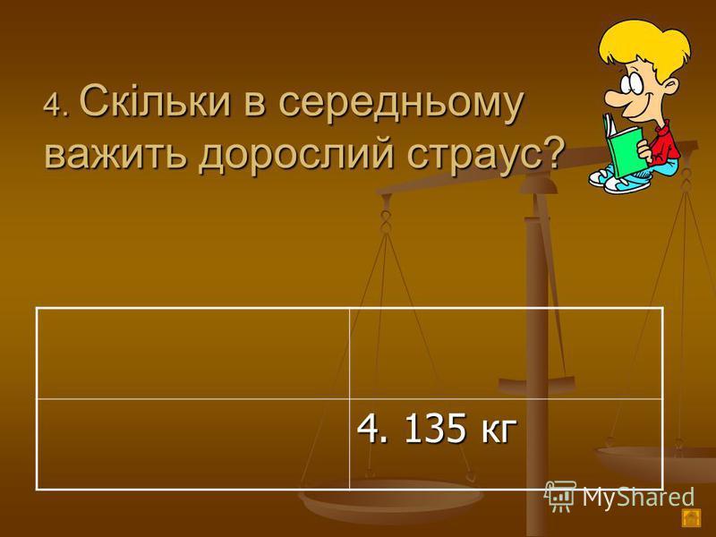 4. Скільки в середньому важить дорослий страус? 4. 135 кг