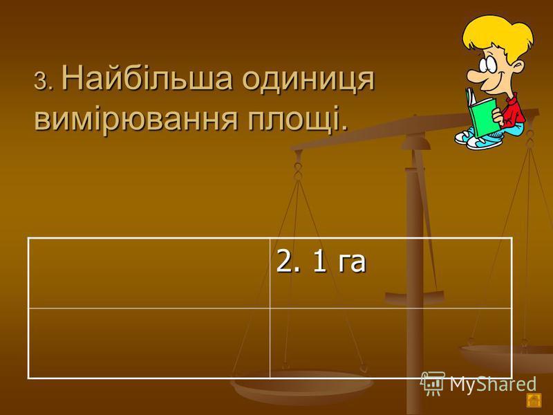 3. Найбільша одиниця вимірювання площі. 2. 1 га
