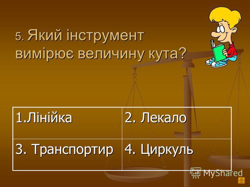 5. Який інструмент вимірює величину кута? 1.Лінійка 2. Лекало 3. Транспортир 4. Циркуль