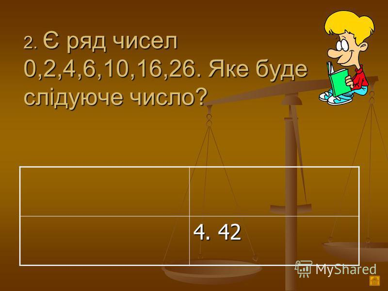2. Є ряд чисел 0,2,4,6,10,16,26. Яке буде слідуюче число? 4. 42
