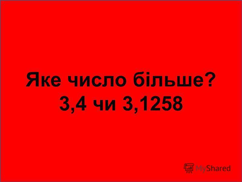 Яке число більше? 3,4 чи 3,1258