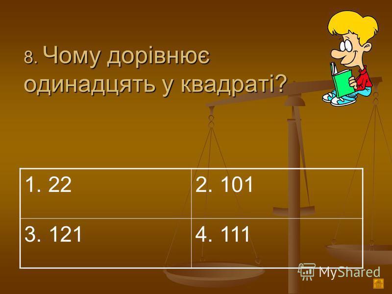 8. Чому дорівнює одинадцять у квадраті? 1. 222. 101 3. 1214. 111
