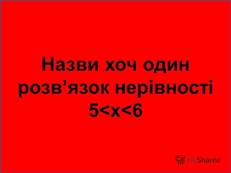 Назви хоч один розвязок нерівності 5<х<6