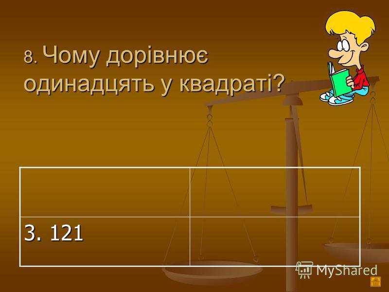 8. Чому дорівнює одинадцять у квадраті? 3. 121