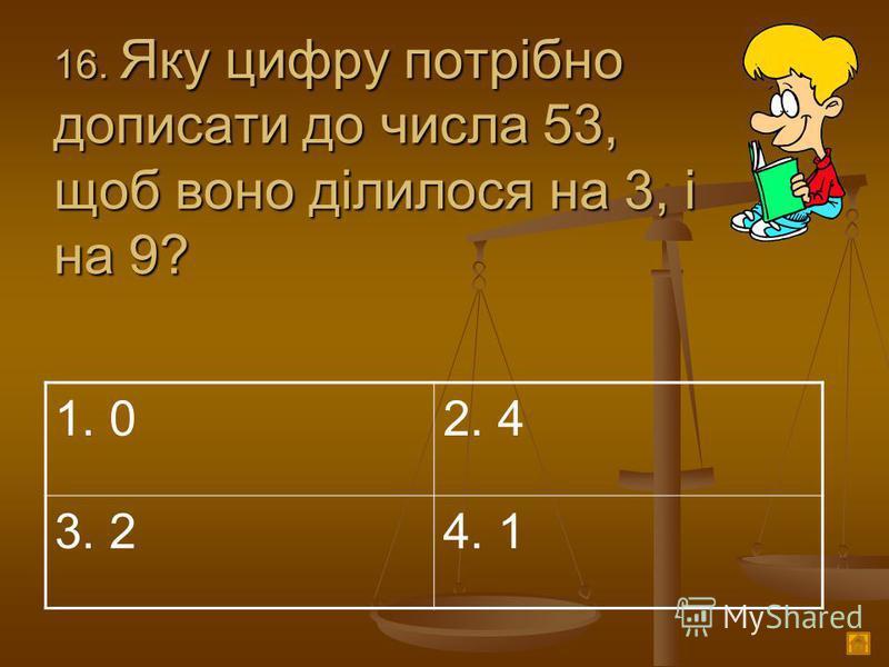 1 6. Яку цифру потрібно дописати до числа 53, щоб воно ділилося на 3, і на 9? 1. 02. 4 3. 24. 1