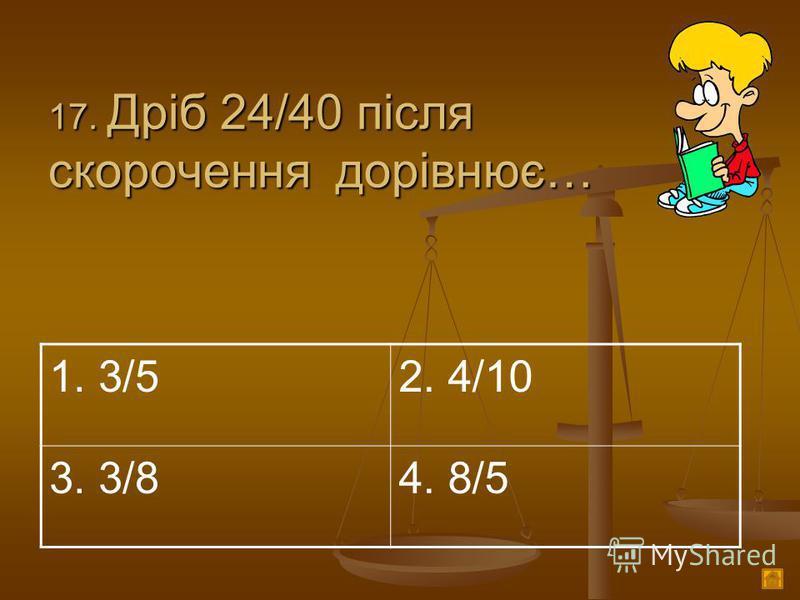 1 7. Дріб 24/40 після скорочення дорівнює… 1. 3/52. 4/10 3. 3/84. 8/5