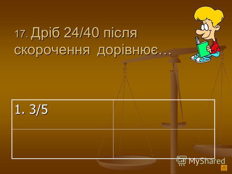 1 7. Дріб 24/40 після скорочення дорівнює… 1. 3/5
