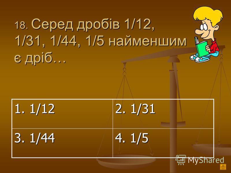 1 8. Серед дробів 1/12, 1/31, 1/44, 1/5 найменшим є дріб… 1. 1/12 2. 1/31 3. 1/44 4. 1/5
