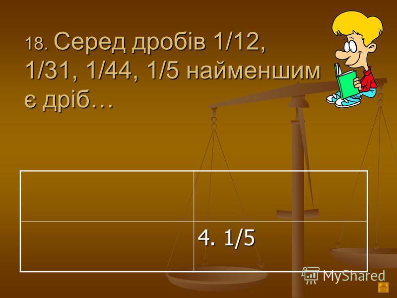 1 8. Серед дробів 1/12, 1/31, 1/44, 1/5 найменшим є дріб… 4. 1/5