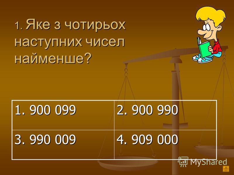 1. Яке з чотирьох наступних чисел найменше? 1. 900 099 2. 900 990 3. 990 009 4. 909 000