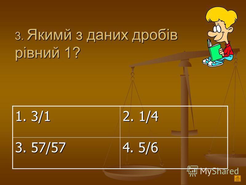 3. Якимй з даних дробів рівний 1? 1. 3/1 2. 1/4 3. 57/57 4. 5/6