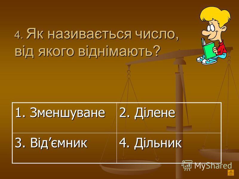 4. Як називається число, від якого віднімають? 1. Зменшуване 2. Ділене 3. Відємник 4. Дільник