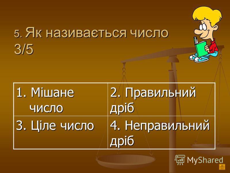 5. Як називається число 3/5 1. Мішане число 2. Правильний дріб 3. Ціле число 4. Неправильний дріб