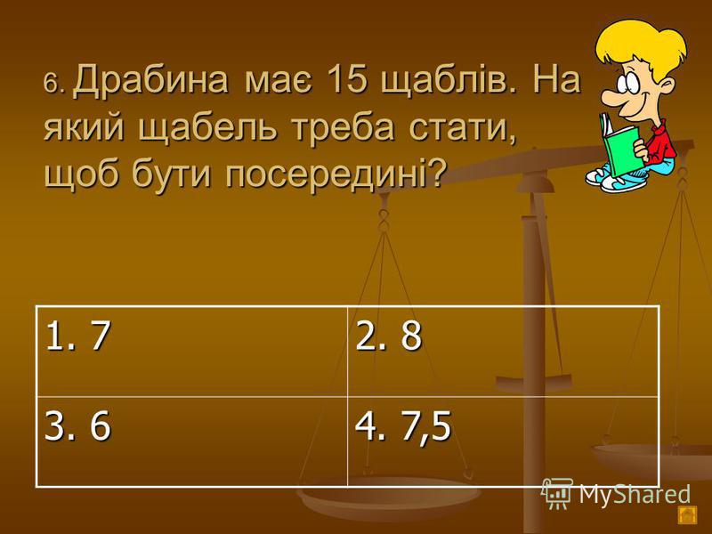 6. Драбина має 15 щаблів. На який щабель треба стати, щоб бути посередині? 1. 7 2. 8 3. 6 4. 7,5