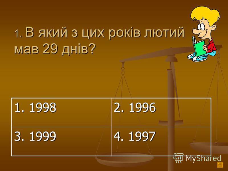 1. В який з цих років лютий мав 29 днів? 1. 1998 2. 1996 3. 1999 4. 1997
