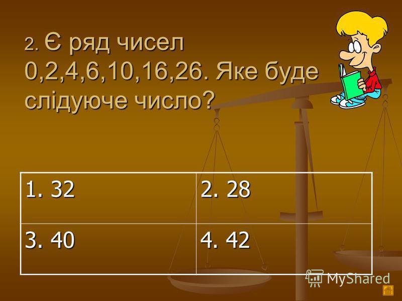 2. Є ряд чисел 0,2,4,6,10,16,26. Яке буде слідуюче число? 1. 32 2. 28 3. 40 4. 42