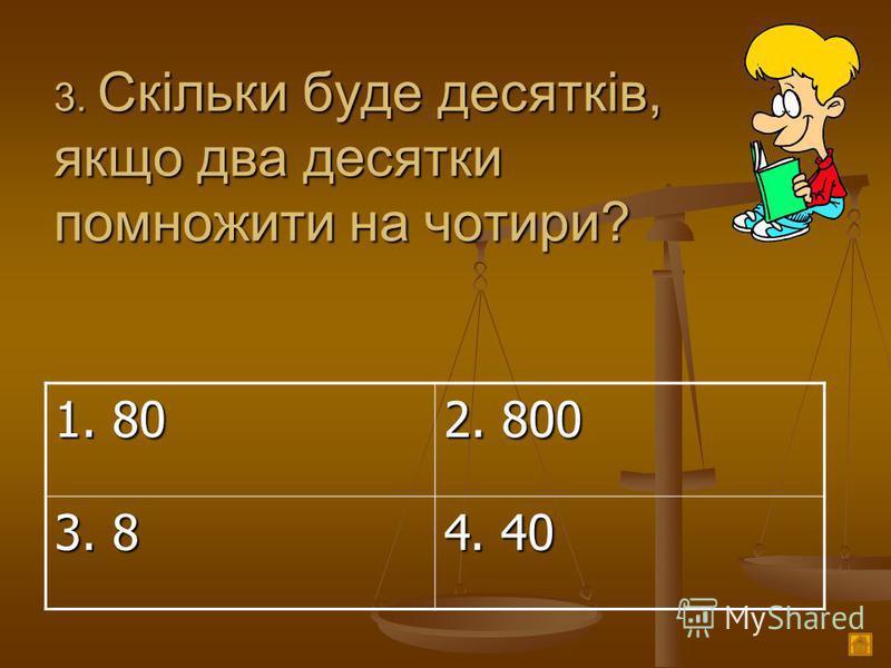 3. Скільки буде десятків, якщо два десятки помножити на чотири? 1. 80 2. 800 3. 8 4. 40
