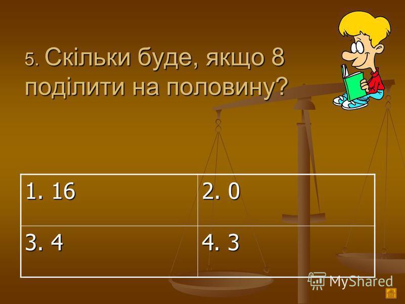 5. Скільки буде, якщо 8 поділити на половину? 1. 16 2. 0 3. 4 4. 3